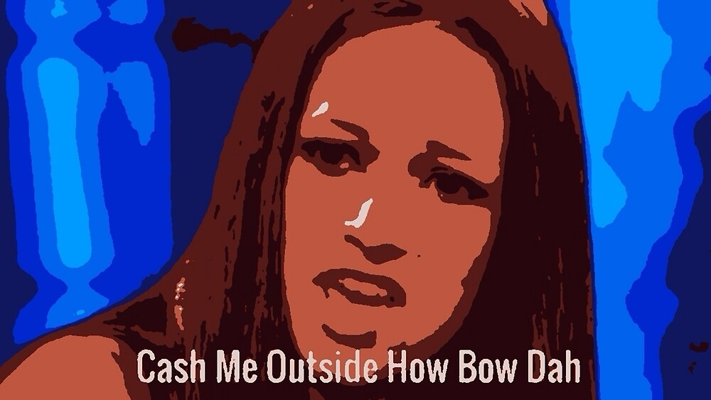 Cash Me Outside How Bow Dah by MeanMemeMachine