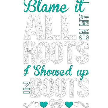 Blame It All On My Roots I Showed Up In Boots Tshirt by RithaMatch