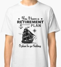 Yes, I Have A Retirement Plan, I Plan To Go Sailing Shirt Classic T-Shirt