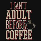 Can't Adult Before Coffee by EthosWear