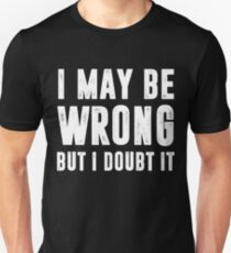 I May Be Wrong But I Doubt It T-Shirt T-Shirt