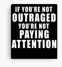IF YOU'RE NOT OUTRAGED YOU'RE NOT PAYING ATTENTION Canvas Print