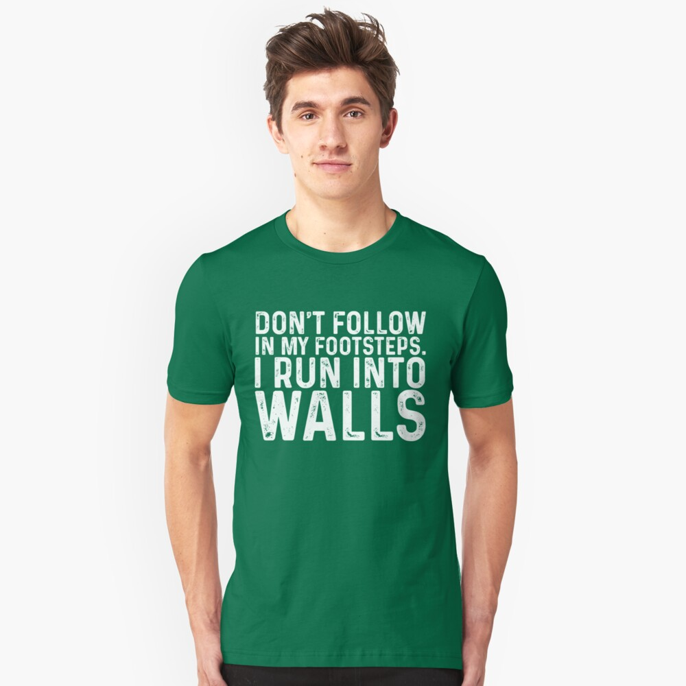 Don't Follow In My Footsteps. I Run In To Walls Unisex T-Shirt Front