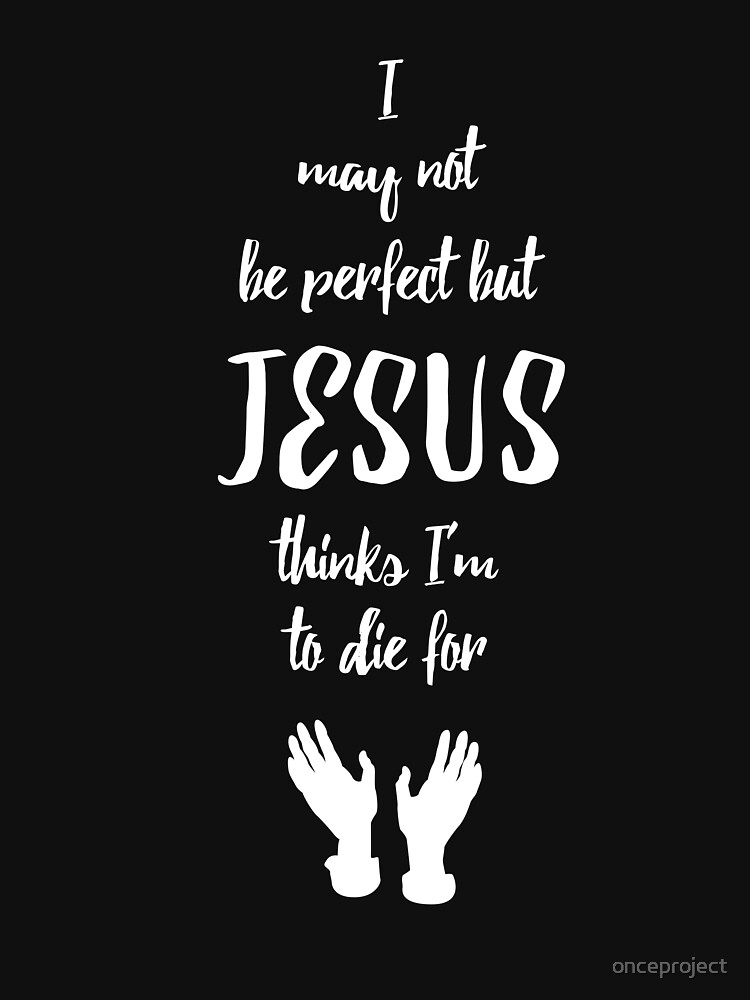 I May Not Be Perfect But Jesus Thinks I'm To Die For by onceproject