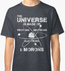 The Universe is Made of Protons, Neutrons, Electrons, and Morons Classic T-Shirt