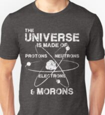 The Universe is Made of Protons, Neutrons, Electrons, and Morons Unisex T-Shirt