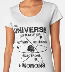The Universe is Made of Protons, Neutrons, Electrons, and Morons Women's Premium T-Shirt