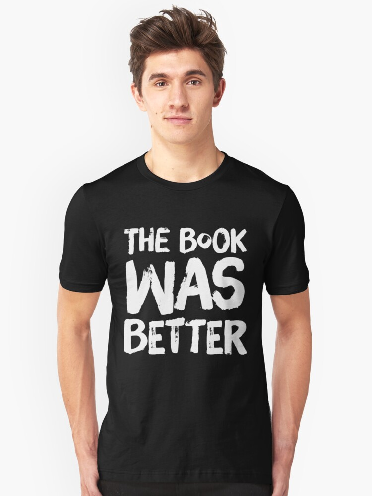The book was better - funny reading Unisex T-Shirt Front