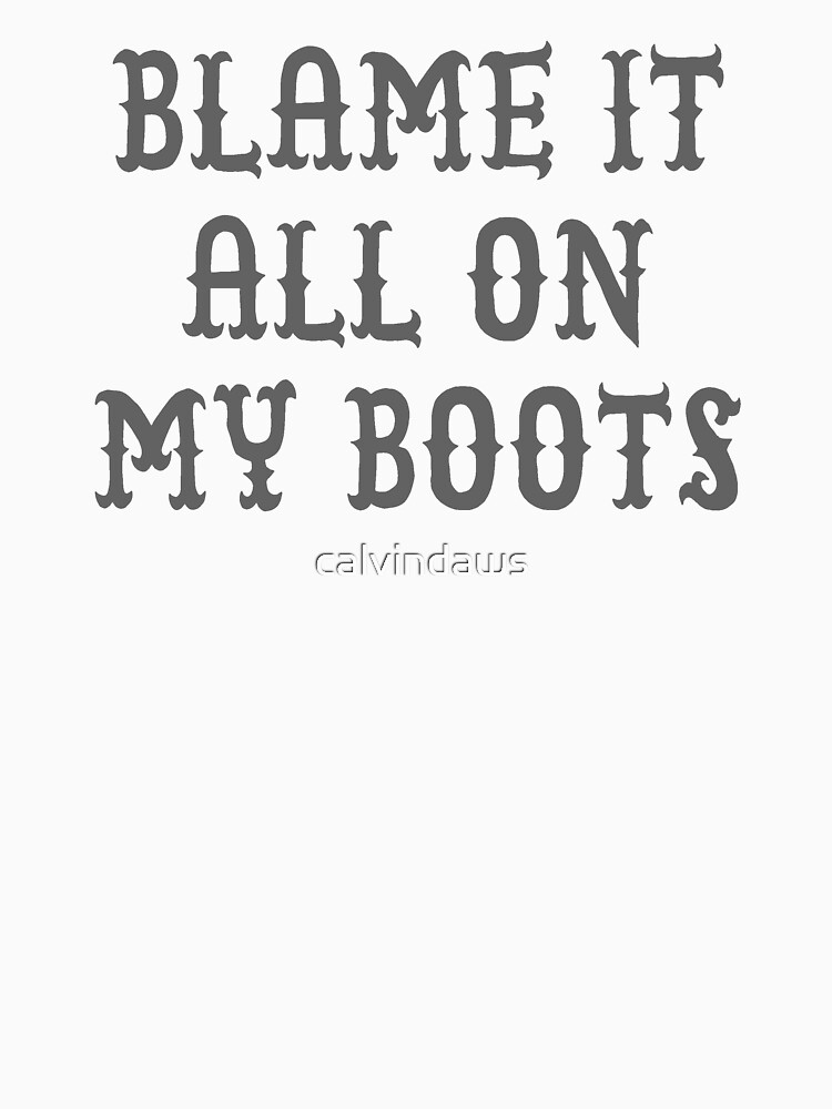 BLAME IT ALL ON MY BOOTS T-SHIRT by calvindaws