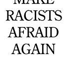 Make Racists Afraid Again by rolypolynicoley