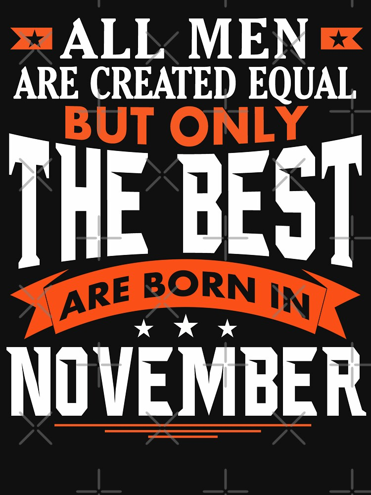 All Men are created equal but only the best are born in November by dragts
