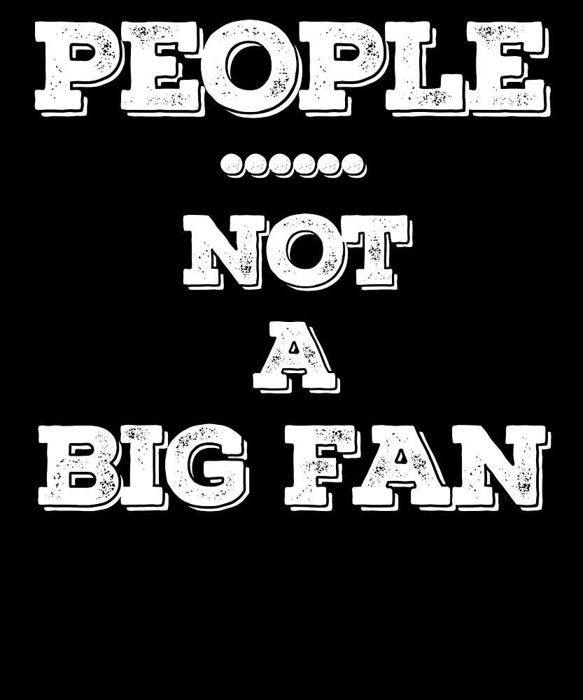 People Not a Big Fan T-Shirt - I Hate All Humans Shirt 02 by sondinh