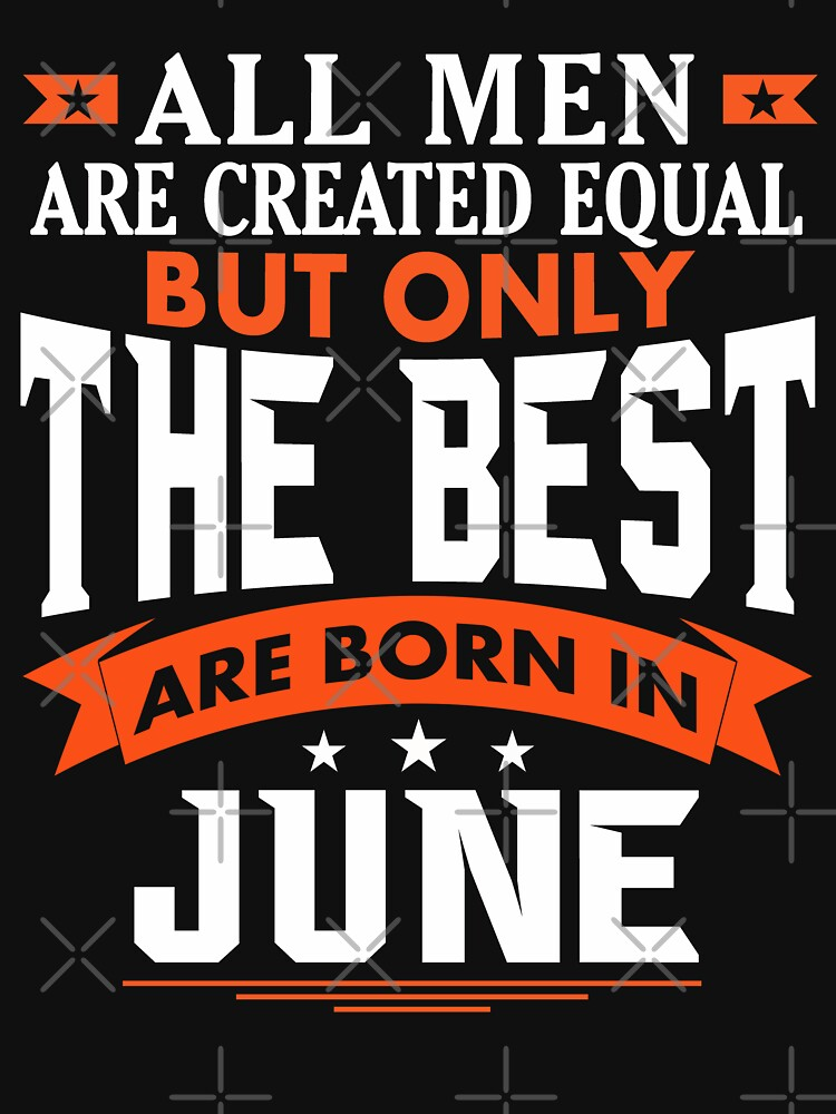 All Men are Created Equal but only the best are born in June by dragts