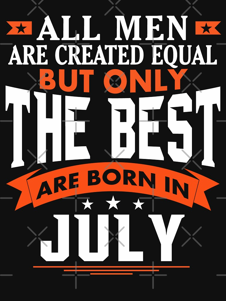 All Men are Created Equal but only the best are born in July by dragts