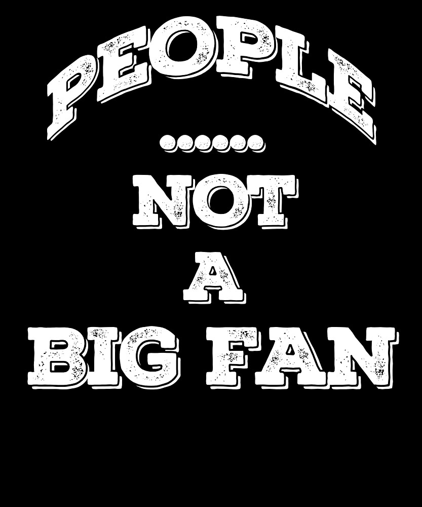 People Not a Big Fan T-Shirt - I Hate All Humans Shirt 03 by sondinh
