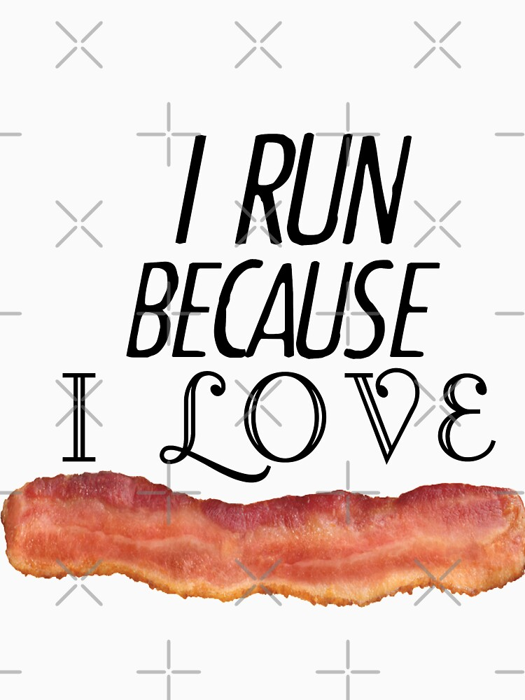 I Run Because I Love Bacon by EngineJuan
