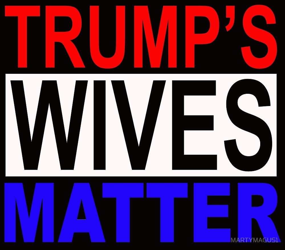 TRUMPS WIVES MATTER 1 by MARTYMAGUS1