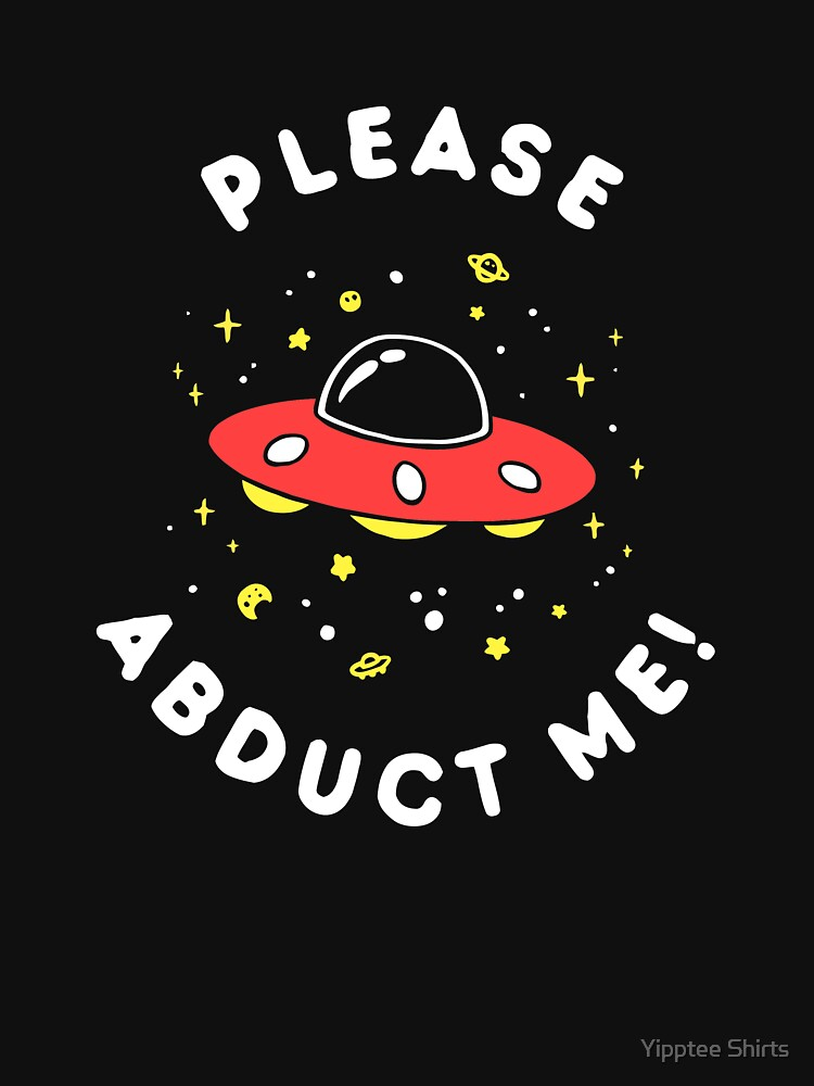 Aliens Please Abduct Me by dumbshirts