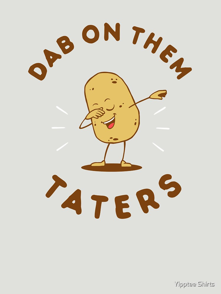 Dab On Them Taters by dumbshirts