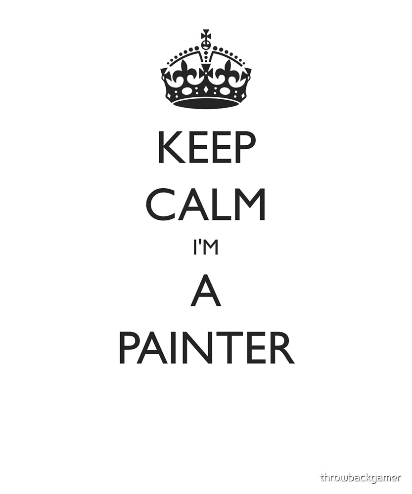 Keep Calm I'm a Painter Gift Idea For Artists by throwbackgamer