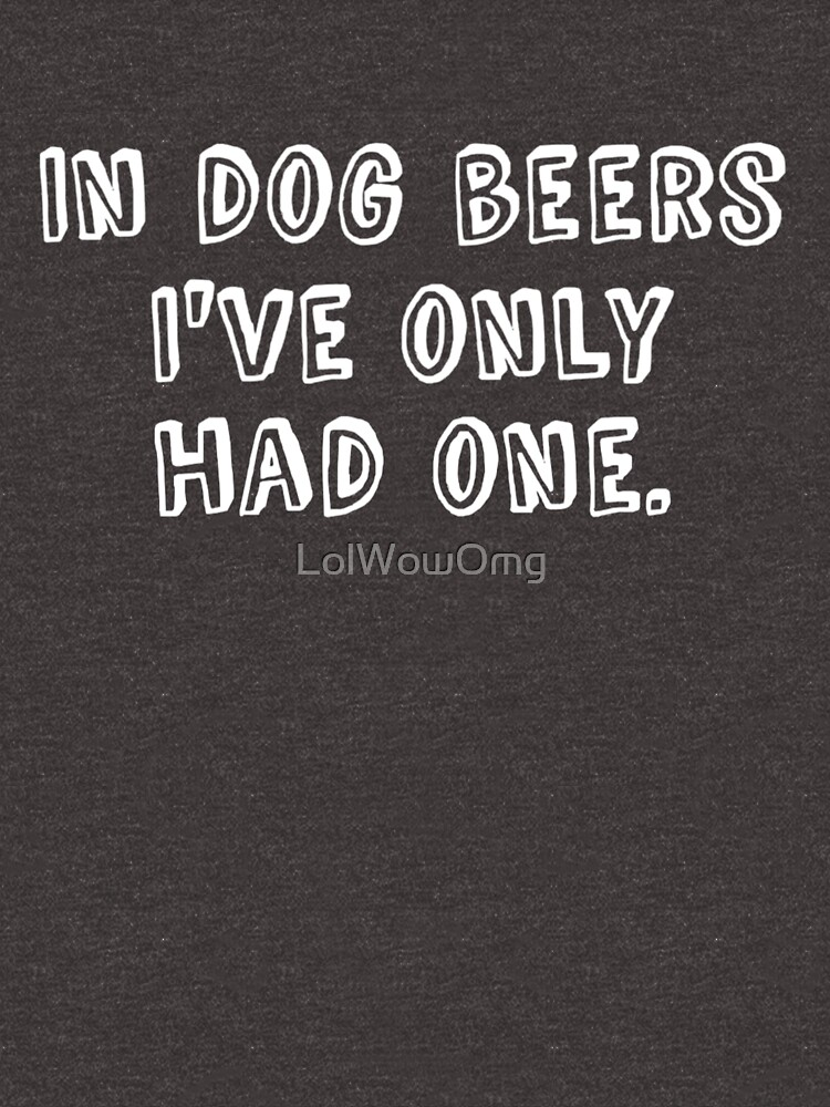 In Dog Beers I've Only Had One by LolWowOmg