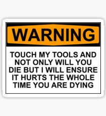 Warning: Touch my tools and not only will you die but I will ensure that it will hurt the whole time you are dying Sticker