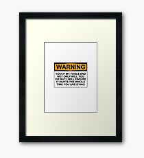 Warning: Touch my tools and not only will you die but I will ensure that it will hurt the whole time you are dying Framed Print