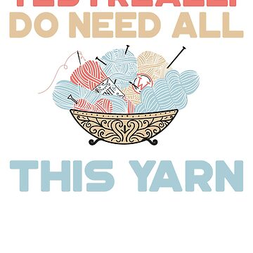 Yes I Really Do Need All This Yarn T-Shirt by Dan66
