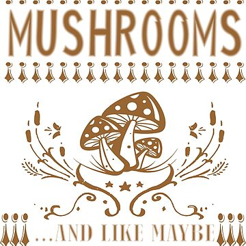 All I Care About Is Mushrooms And Like Maybe 3 People by 06051984