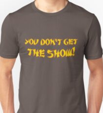 You don't get the show! T-Shirt