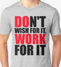 Dont't wish for it, work for it T-Shirt