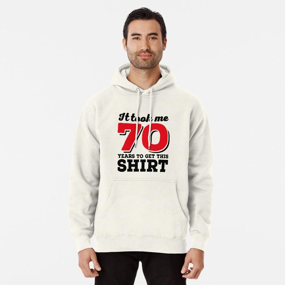 It took me 70 Years to get this Shirt Hoodie