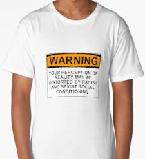 WARNING: YOUR PERCEPTION OF REALITY MAY BE DISTORTED BY RACIST AND SEXIST SOCIAL CONDITIONING Long T-Shirt