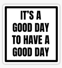 ITS A GOOD DAY TO HAVE A GOOD DAY Sticker