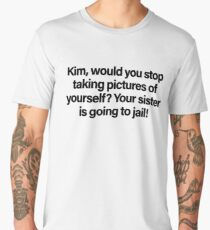 Kim, would you stop taking pictures of yourself? Your sister is going to jail (Black)  Men's Premium T-Shirt