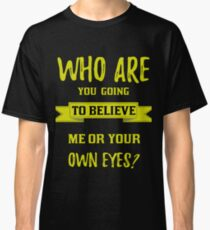 Who are you going to believe, me or your own eyes? Classic T-Shirt