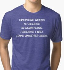 EVERYONE NEEDS TO BELIEVE IN SOMETHING. I BELIEVE I WILL HAVE ANOTHER BEER. Tri-blend T-Shirt