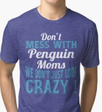 Don't Mess With Penguin Moms We Don't Just Look Crazy Tri-blend T-Shirt