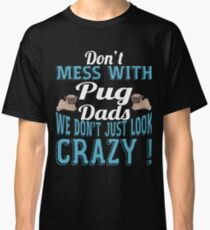 Don't Mess With Pug Dads We Don't Just Look Crazy Classic T-Shirt