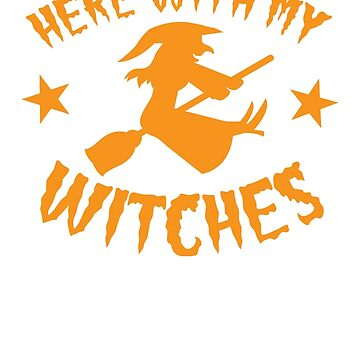HERE WITH MY WITCHES Halloween design (parody of Here with my bi*ches) by jazzydevil