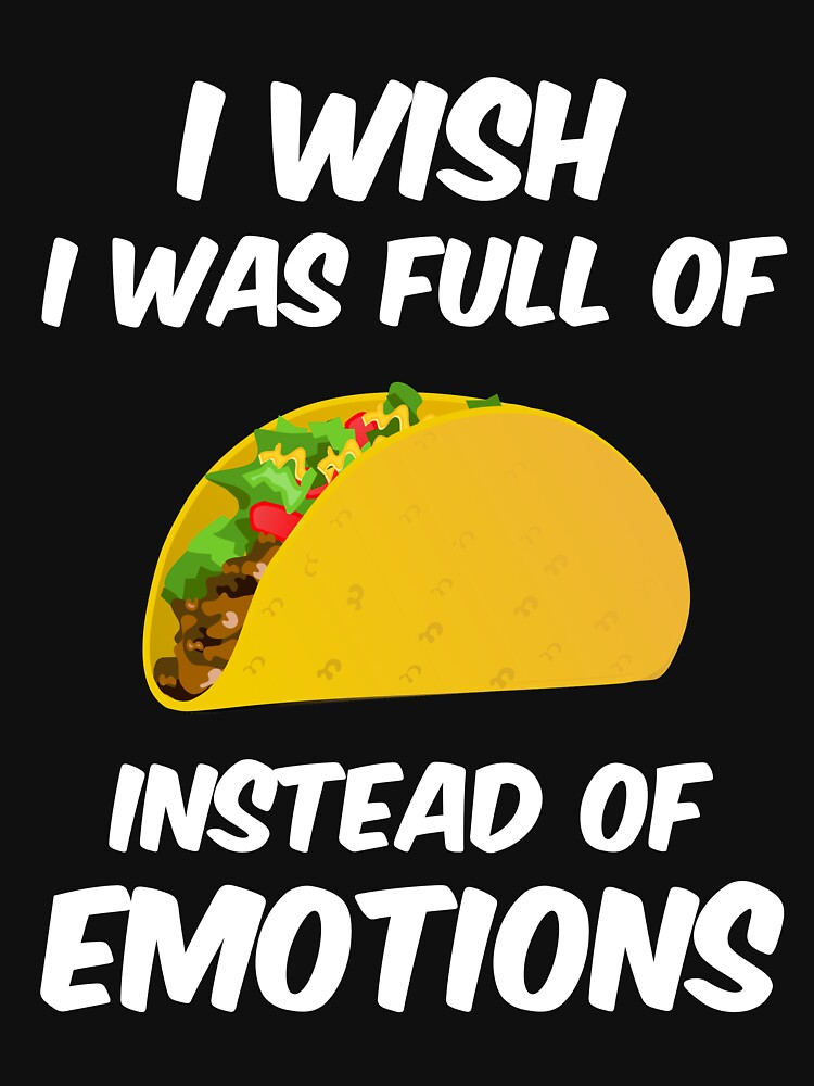 I wish I was full of tacos instead of emotions by ColeLaniTrading