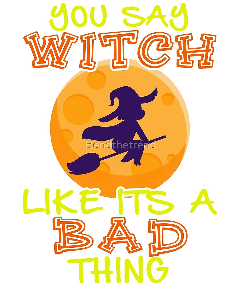 You Say Witch Like It's a Bad Thing Happy Halloween by Bendthetrend