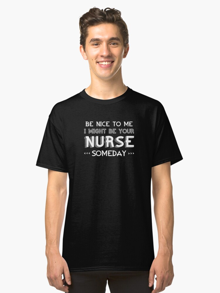 Be Nice To Me I Might Be Your Nurse Someday Classic T-Shirt Front