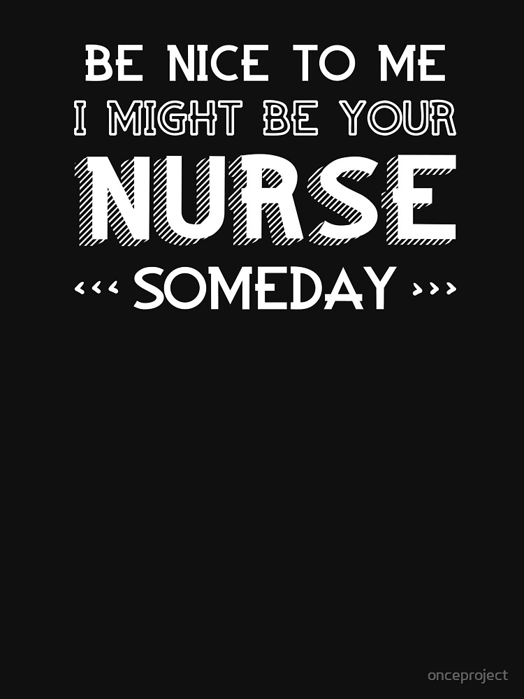 Be Nice To Me I Might Be Your Nurse Someday by onceproject