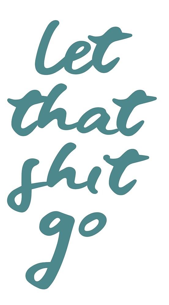 Let That Shit Go by Lauren Anne Patterson