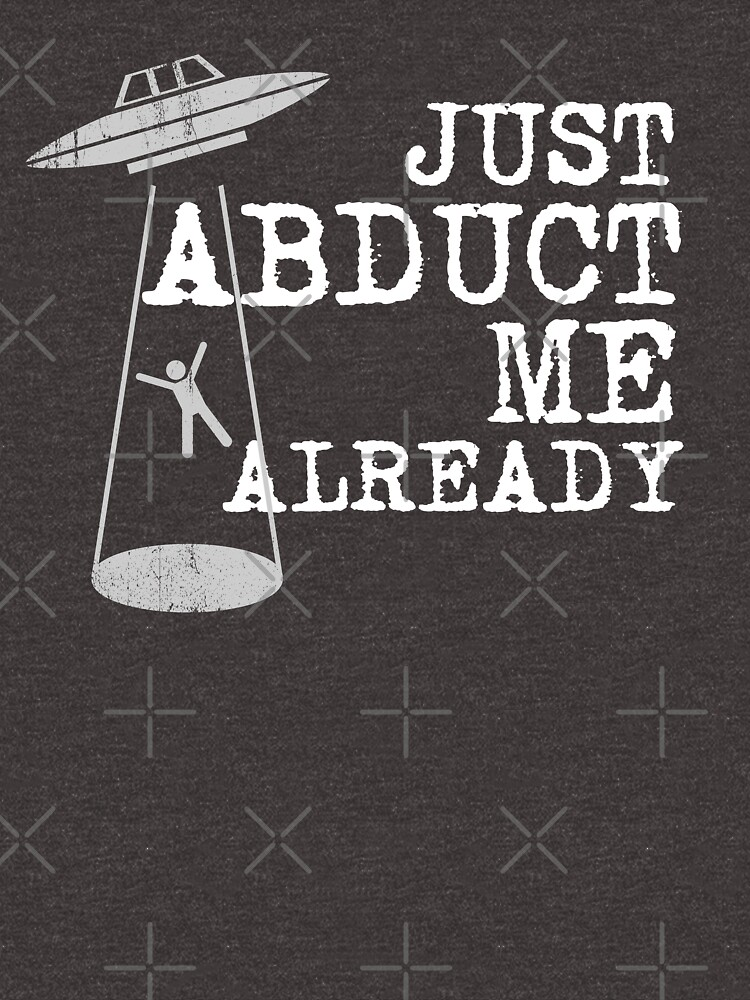 Just Abduct Me Already - Funny Alien Abduction by SuckerHug