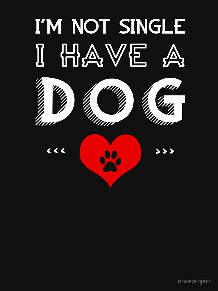 I'm Not Single I Have A Dog by onceproject
