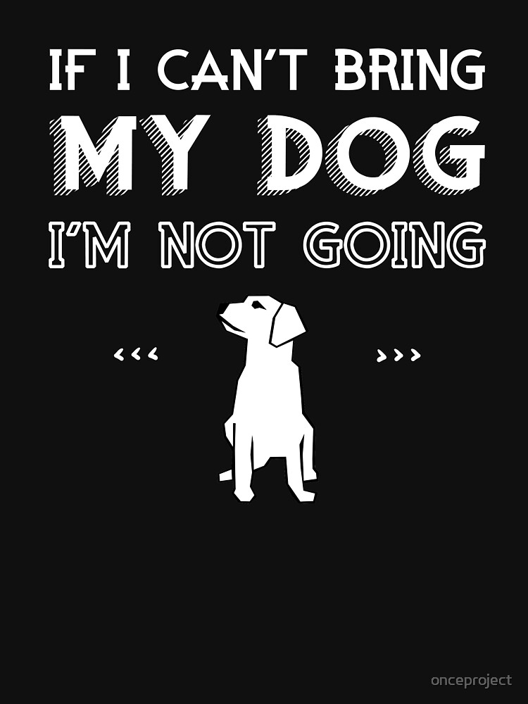 If I Can't Bring My Dog I'm Not Going by onceproject