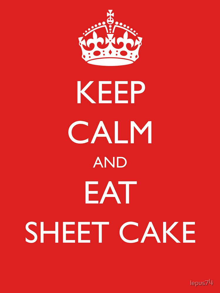 Keep Calm and Eat Sheet Cake by lepus74