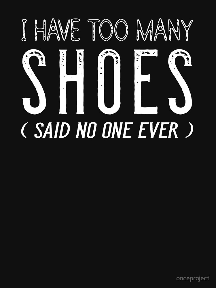 I Have Too Many Shoes Said No One Ever by onceproject